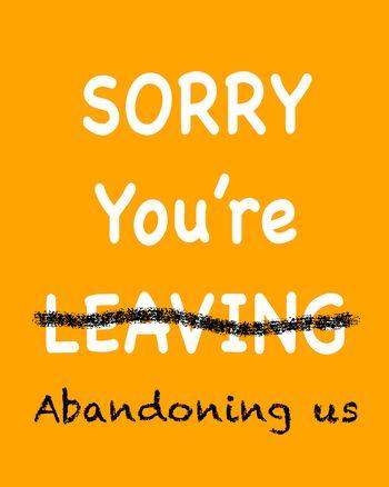 Use Sorry you're abandoning us