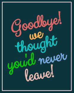 Use Goodbye we thought you'd never leave