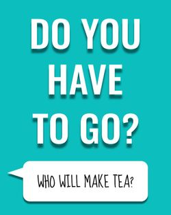 Use Do you have to go? Who will make tea