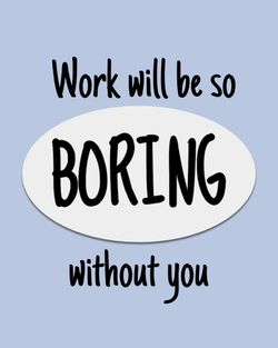 Use Work will be so boring without you